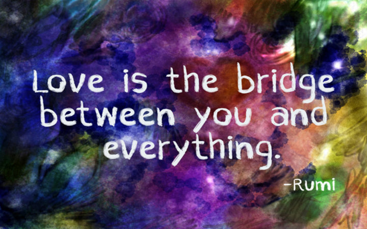 "27 Rumi Quotes - ""Love is the bridge between you and everything."" - Rumi"