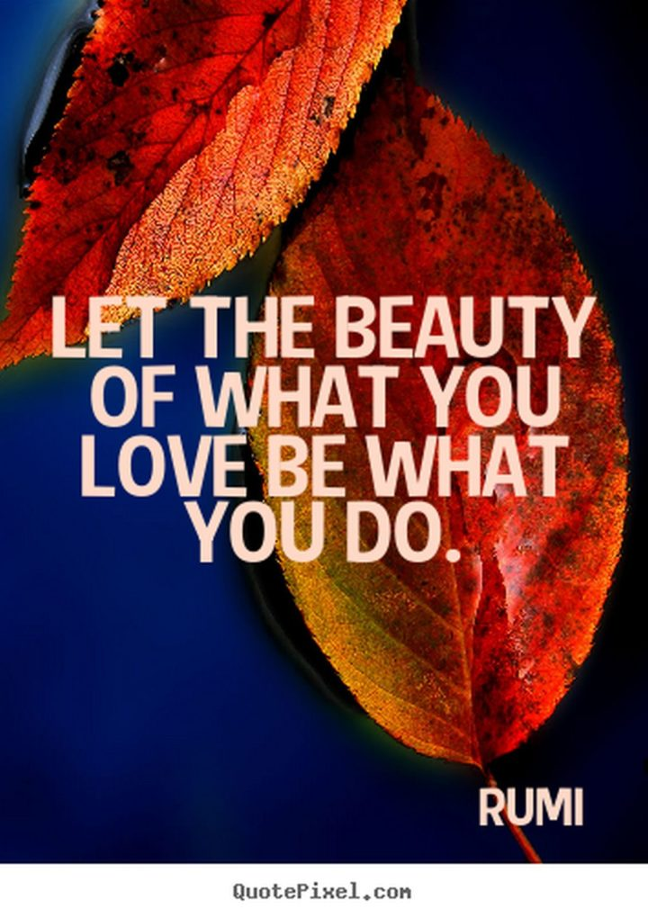 "27 Rumi Quotes - ""Let the beauty of what you love, be what you do."" - Rumi"