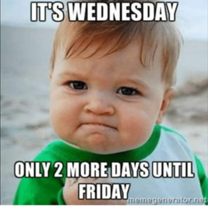 "15 Funny Wednesday Memes - ""It's Wednesday. Only 2 more days until Friday."""