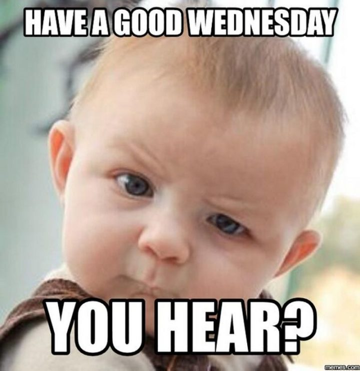 "15 Funny Wednesday Memes - ""Have a good Wednesday, you hear?"""