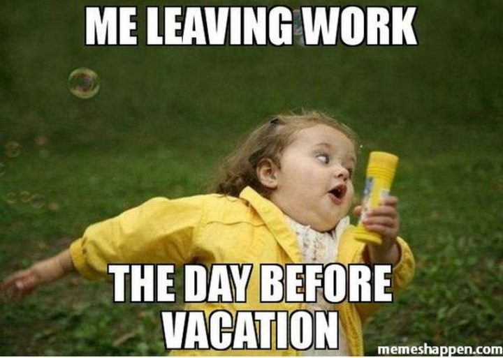 "15 Vacation Memes - ""Me leaving work the day before vacation."""
