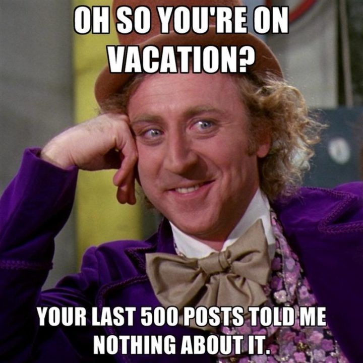"15 Vacation Memes - ""Oh, so you're on vacation? Your last 500 posts told me nothing about it."""