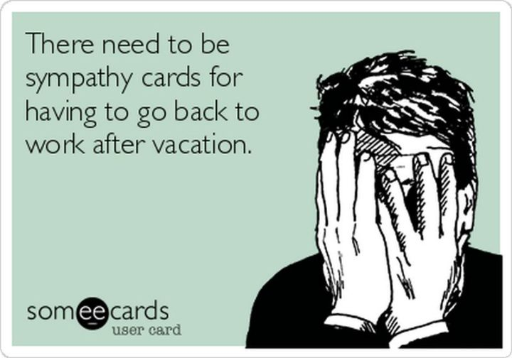 "15 Vacation Memes - ""There need to be sympathy cards for having to go back to work after vacation."""