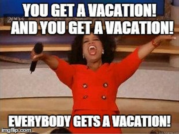 "15 Vacation Memes - ""You get a vacation! And you get a vacation! Everybody gets a vacation!"""