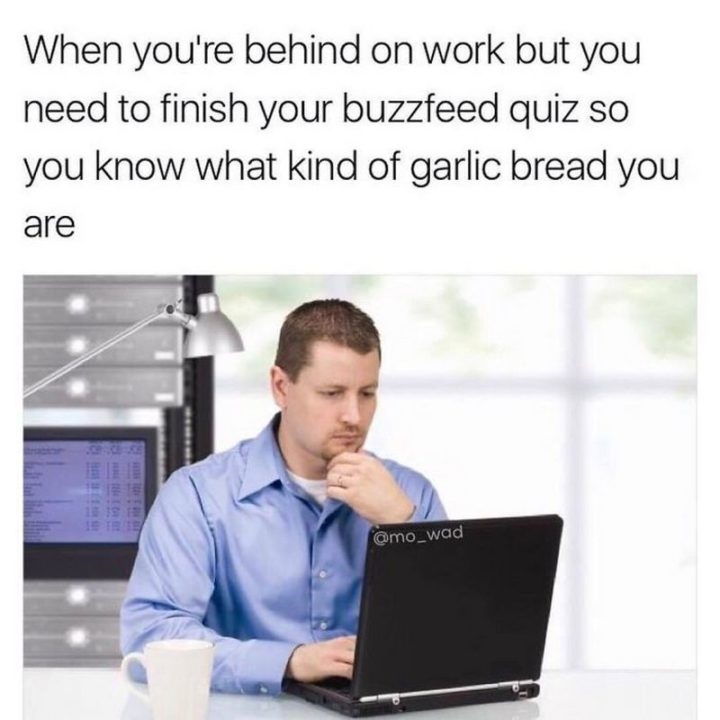 "27 Funny Work Memes - ""When you're behind on work but need to finish your BuzzFeed quiz so you know what kind of garlic bread you are."""
