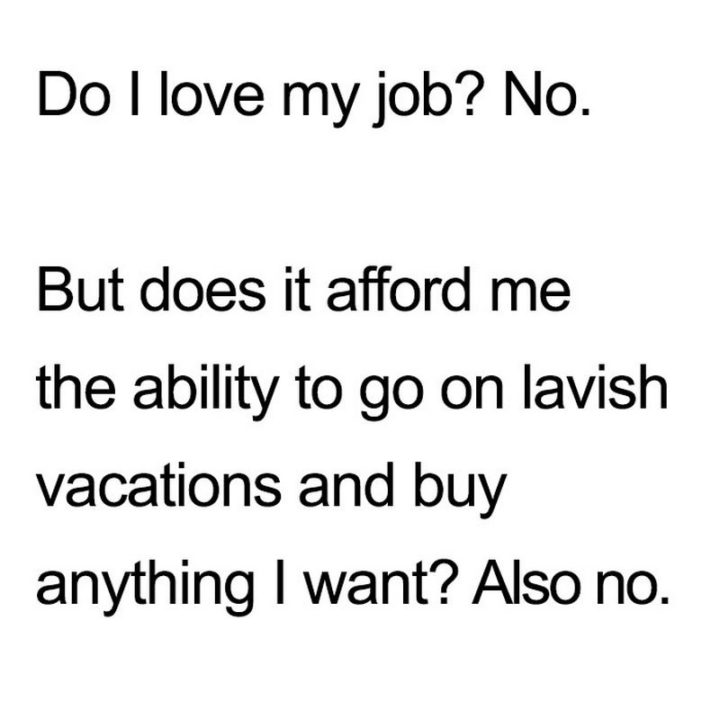 """27 Funny Work Memes - """"Do I love my job? No. But does it afford me the ability to go on lavish vacations and buy anything I want? Also no."""""""