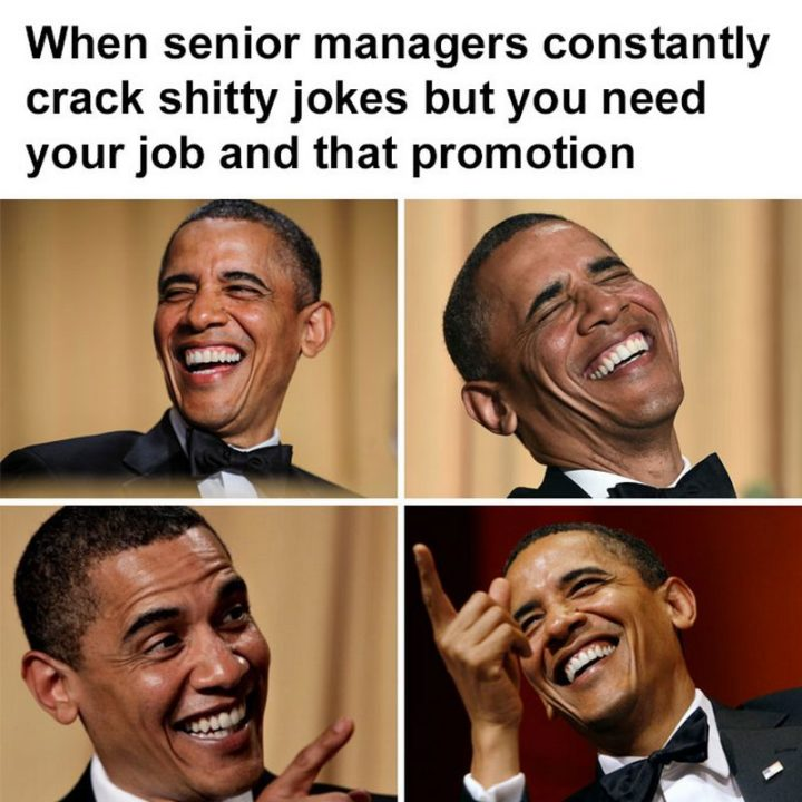 "27 Funny Work Memes - ""When senior managers constantly crack shitty jokes but you need your job and that promotion."""
