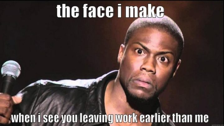 "27 Funny Work Memes - ""The face I make when I see you leaving work earlier than me."""