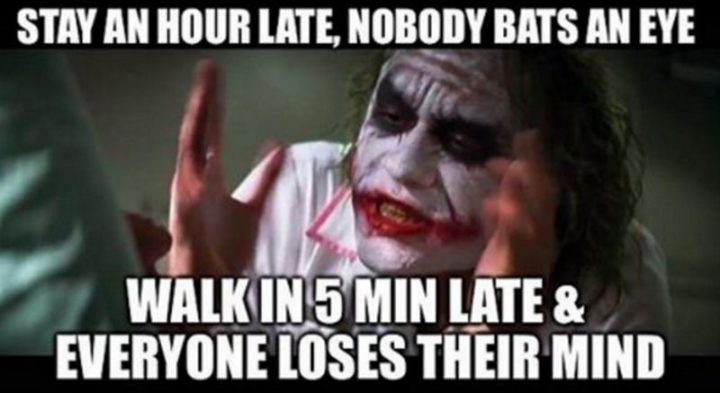 """27 Funny Work Memes - """"Stay an hour late, nobody bats an eye. Walk in 5 minutes late & everybody loses their mind."""""""