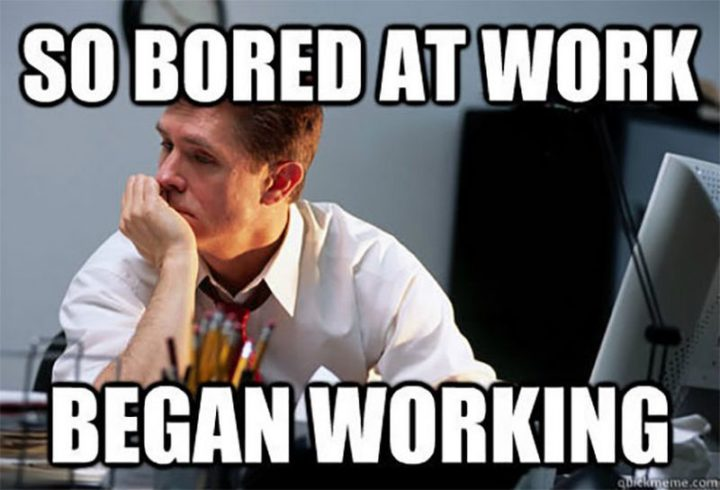 """27 Funny Work Memes - """"So bored at work. Began working."""""""