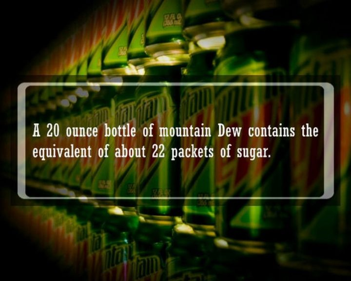 "19 Food Facts -""A 20-ounce bottle of Mountain Dew contains the equivalent of about 22 packets of sugar."""