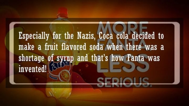"19 Food Facts - ""Especially for the Nazis, Coca-Cola decided to make a fruit flavored soda when there was a shortage of syrup and that's how Fanta was invented!"""
