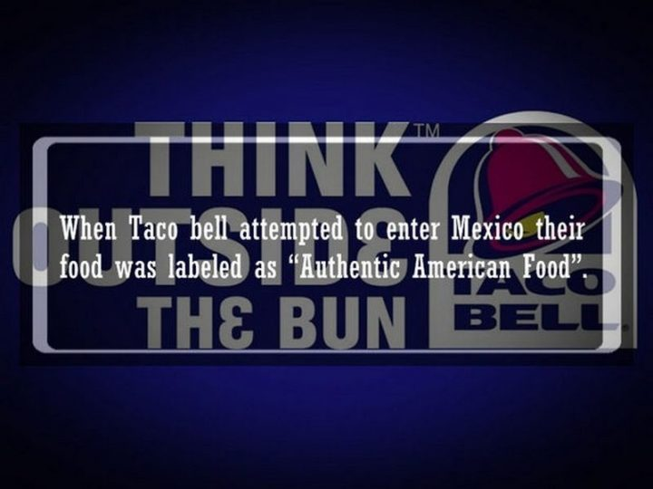 "19 Food Facts - ""When Taco Bell attempted to enter Mexico their food was labeled as ""Authentic American Food""."""