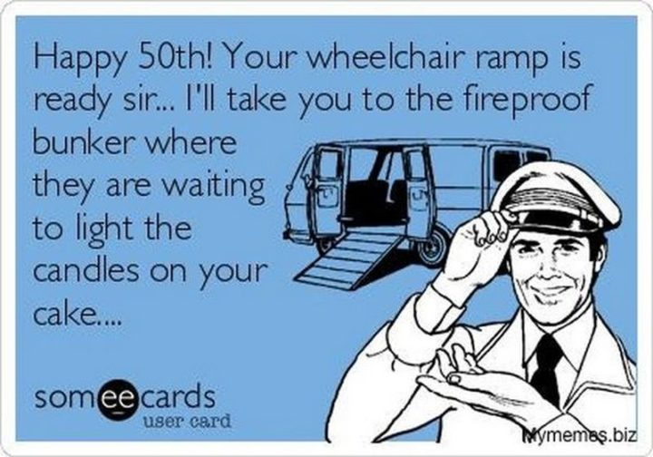 "101 Happy Birthday Memes - ""Happy 50th! Your wheelchair ramp is ready sir. I'll take you to the fireproof bunker where they are waiting to light the candles on your cake."""