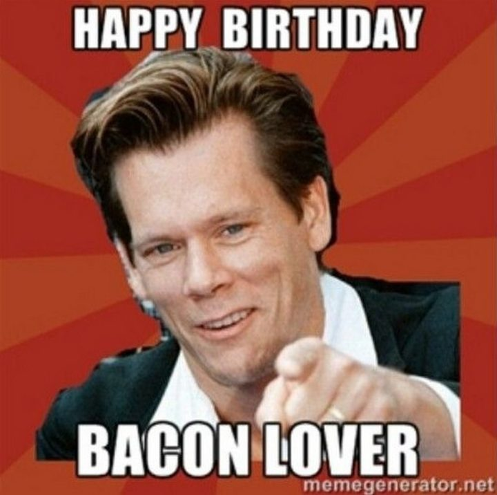 "101 Happy Birthday Memes - ""Happy Birthday bacon lover."""