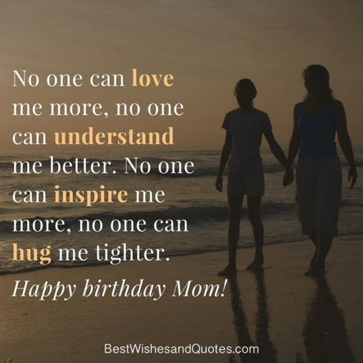 "101 Happy Birthday Memes - ""No one can love me more, no one can understand me better. No one can inspire me more, no one can hug me tighter. Happy Birthday, Mom!"""