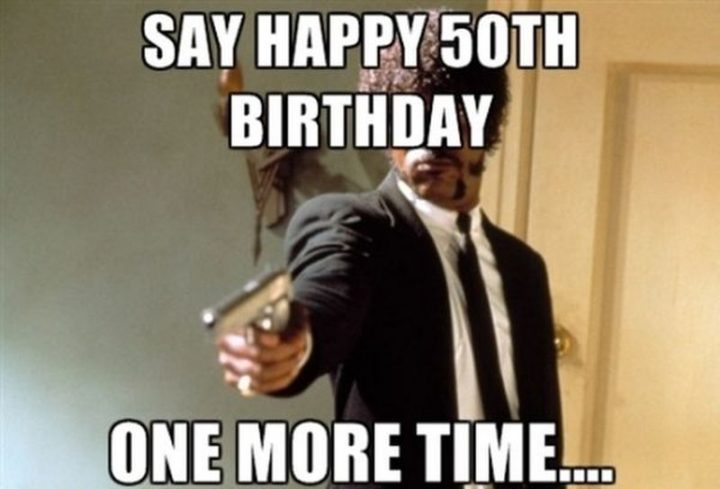 "101 Happy Birthday Memes - ""Say Happy 50th Birthday one more time..."""