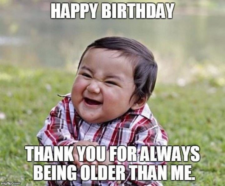 "101 Happy Birthday Memes - ""Happy Birthday. Thank you for always being older than me."""