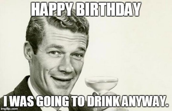 "101 Happy Birthday Memes - ""Happy Birthday. I was going to drink anyway."""