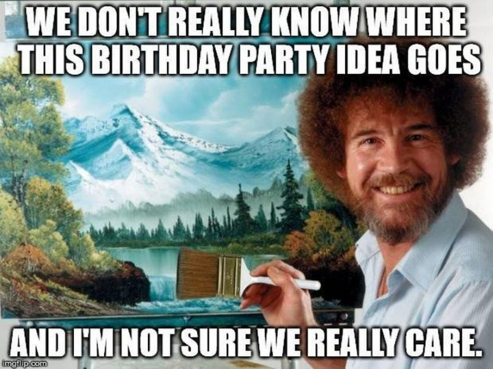 "101 Happy Birthday Memes - ""We don't really know where this birthday party idea goes and I'm not sure we really care."""