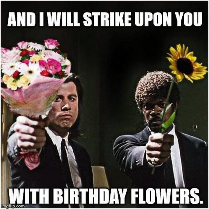 "101 Happy Birthday Memes - ""And I will strike upon you with birthday flowers."""