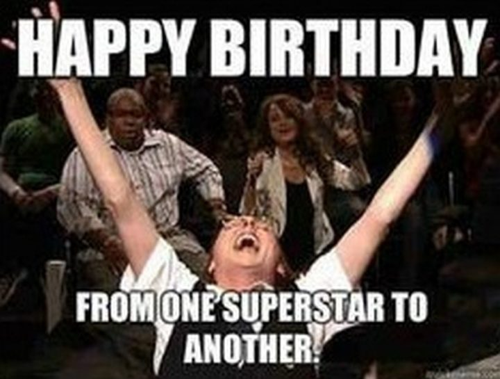 "101 Happy Birthday Memes - ""Happy birthday from one superstar to another."""