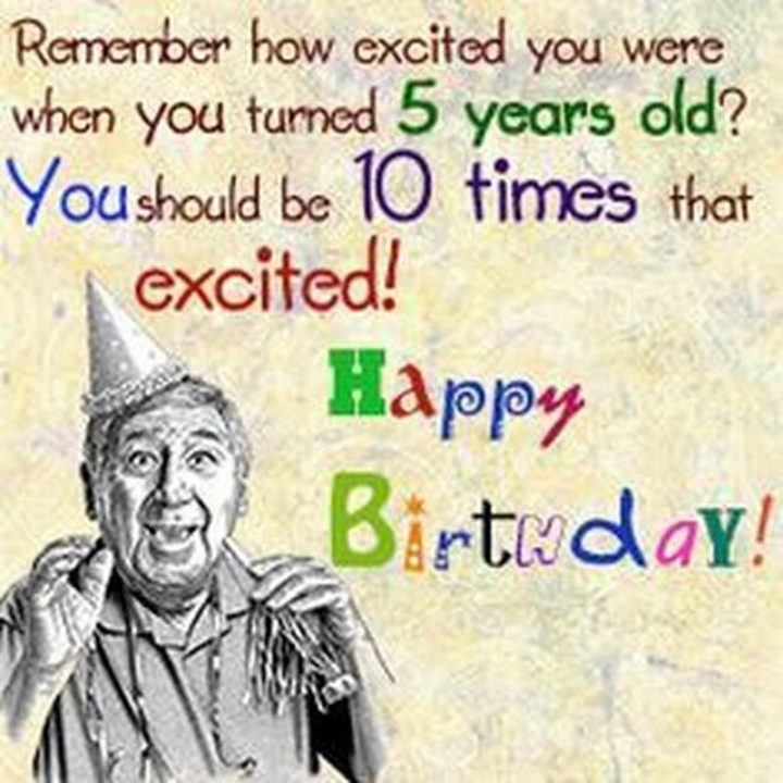 "101 Happy Birthday Memes - ""Remember how excited you were when you turned 5 years old? You should be 10 times that excited! Happy birthday!"""