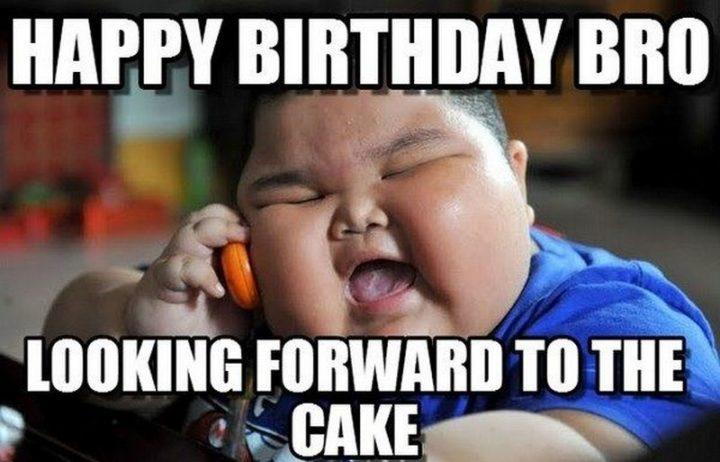 """101 Happy Birthday Memes - """"Happy birthday bro, looking forward to the cake."""""""