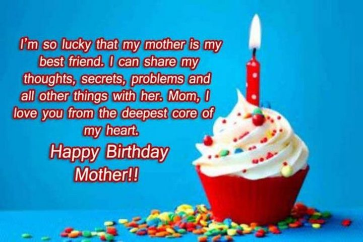 "101 Happy Birthday Memes - ""I'm so lucky that my mother is my best friend. I can my thoughts, secrets, problems and all other things with her. Mom, I love you from the deepest core of my heart. Happy Birthday, Mother!!"""