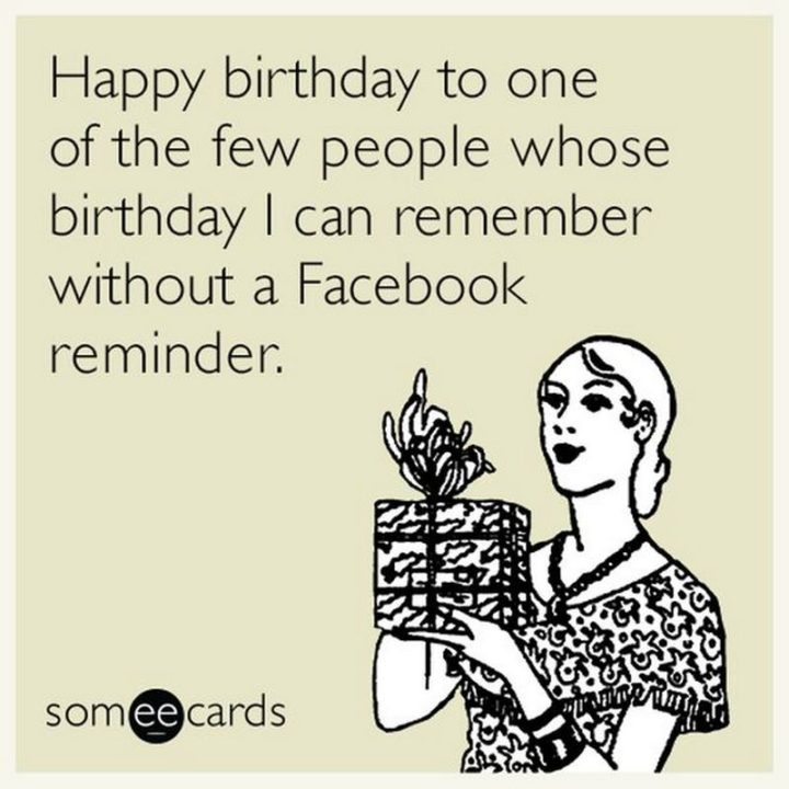 "101 Happy Birthday Memes - ""Happy birthday to one of the few people whose birthday I can remember without a Facebook reminder."""