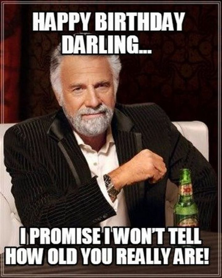 "101 Happy Birthday Memes - ""Happy birthday darling...I promise I won't tell how old you really are!"""