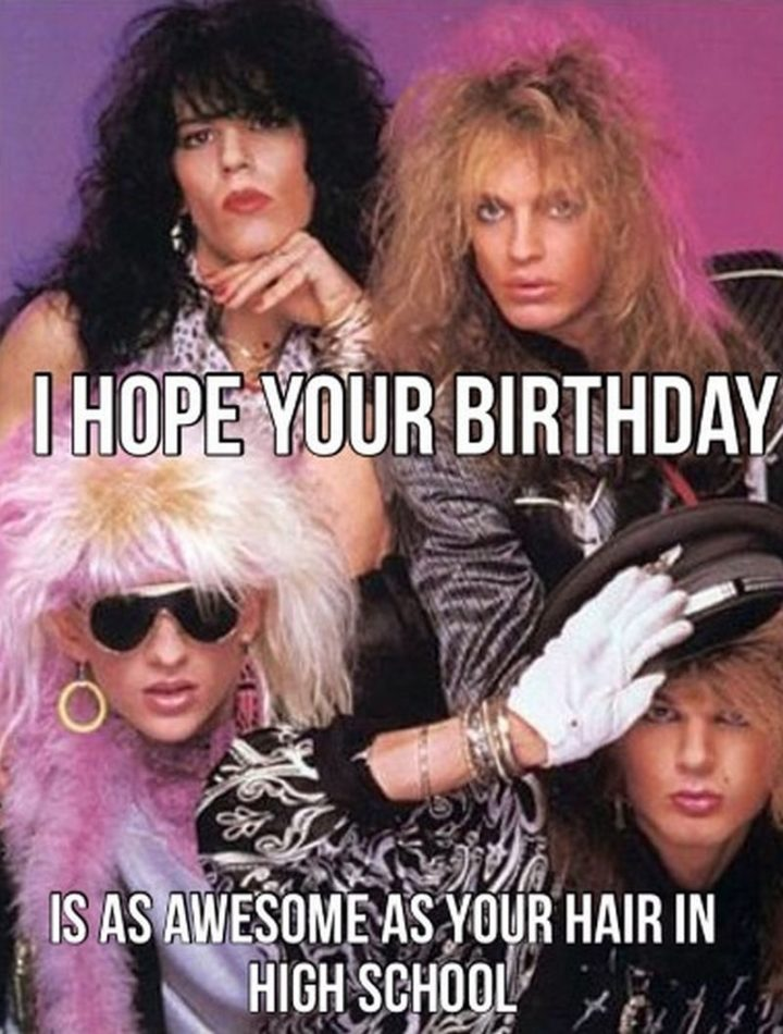 "101 Happy Birthday Memes - ""I hope your birthday is as awesome as your hair in high school."""