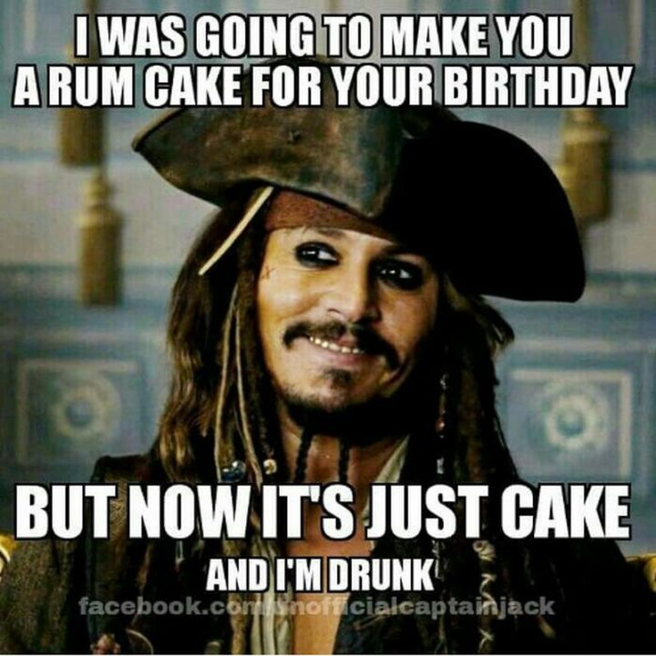 "101 Happy Birthday Memes - ""I was going to make you a rum cake for your birthday but now it's just cake and I'm drunk."""