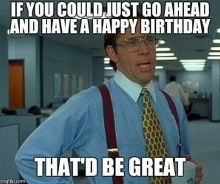 "101 Happy Birthday Memes - ""If you could just go ahead and have a happy birthday, that'd be great."""