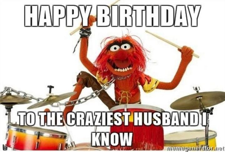 "101 Happy Birthday Memes - ""Happy birthday to the craziest husband I know."""