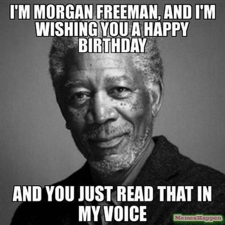 "101 Happy Birthday Memes - ""I'm Morgan Freeman and I'm wishing you a happy birthday. And you just read that in my voice."""