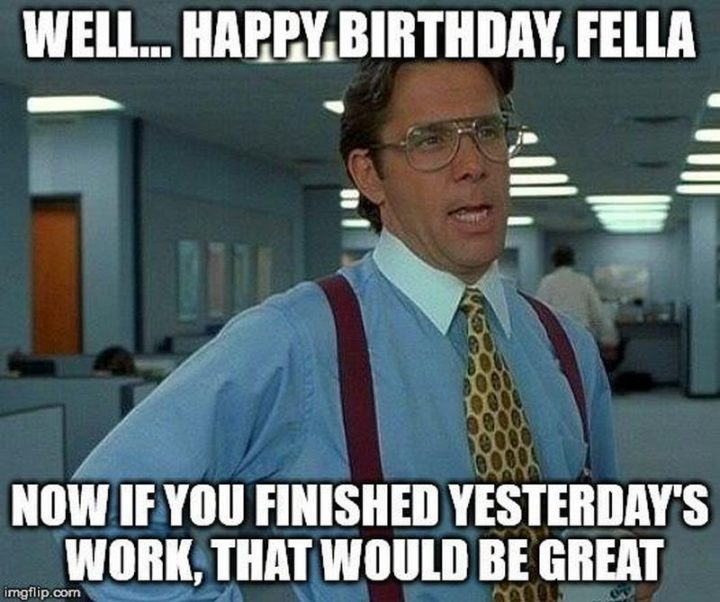 "101 Happy Birthday Memes - ""Well...happy birthday, fella. Now if you finished yesterday's work, that would be great."""