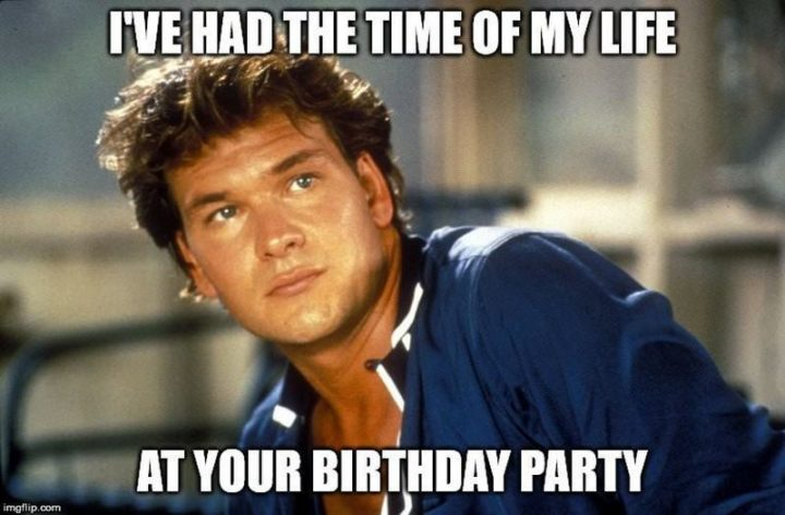 "101 Happy Birthday Memes - ""I've had the time of my life at your birthday party."""