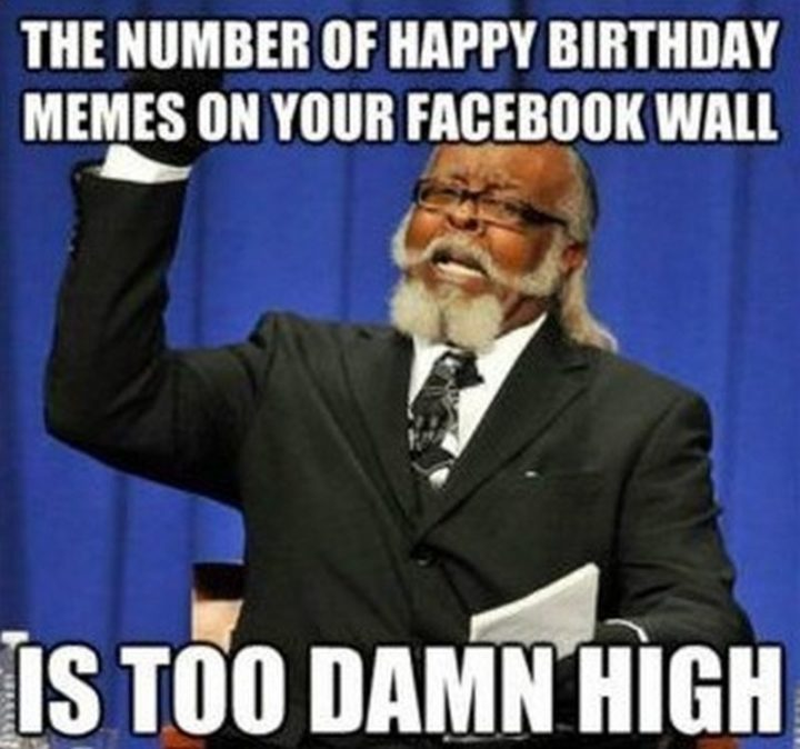 "101 Happy Birthday Memes - ""The number of happy birthday memes on your facebook wall is too damn high."""