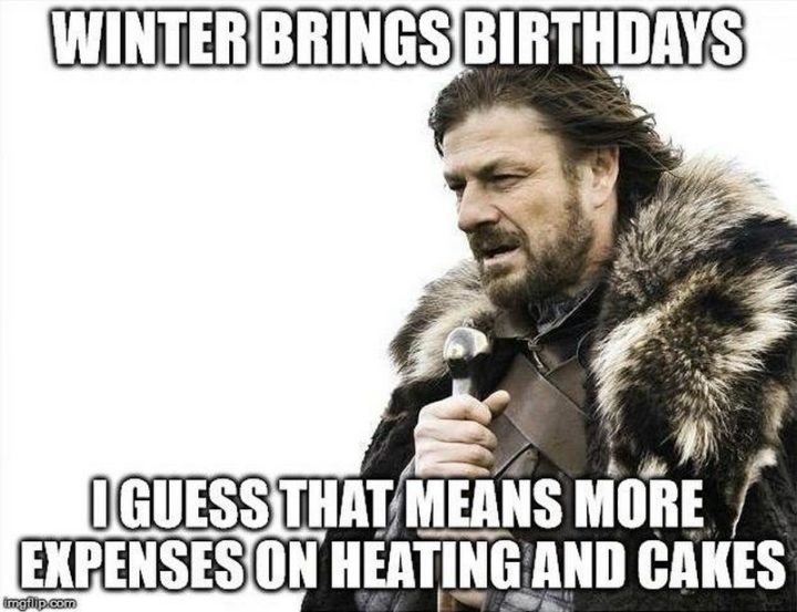 "101 Happy Birthday Memes - ""Winter brings birthdays. I guess that means more expenses on heating and cakes."""