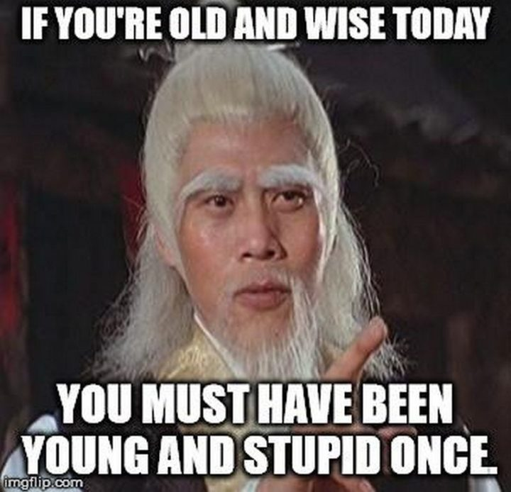"101 Happy Birthday Memes - ""If you're old and wise today, you must have been young and stupid once."""