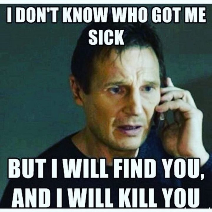 "23 Sick Memes - ""I don't know who got me sick but I will find you, and I will kill you."""