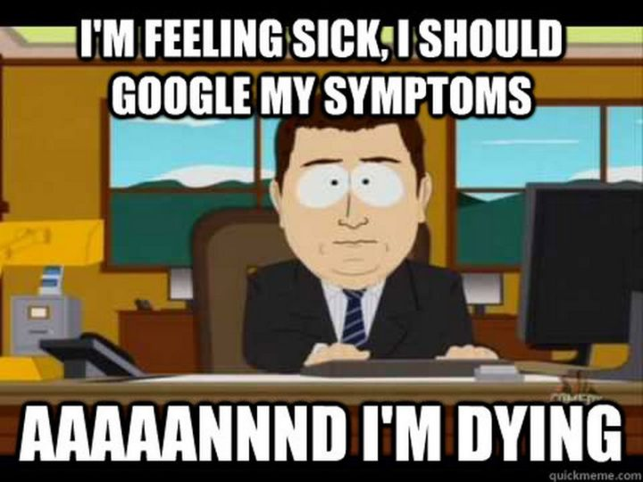 "23 Sick Memes - ""I'm feeling sick, I should google my symptoms...aaaaannnd I'm dying."""