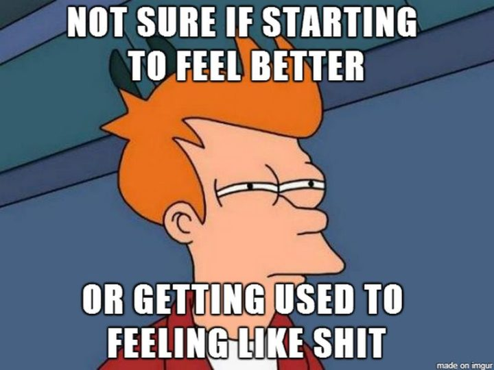 "23 Sick Memes - ""Not sure if starting to feel better or getting used to feeling like shit."""