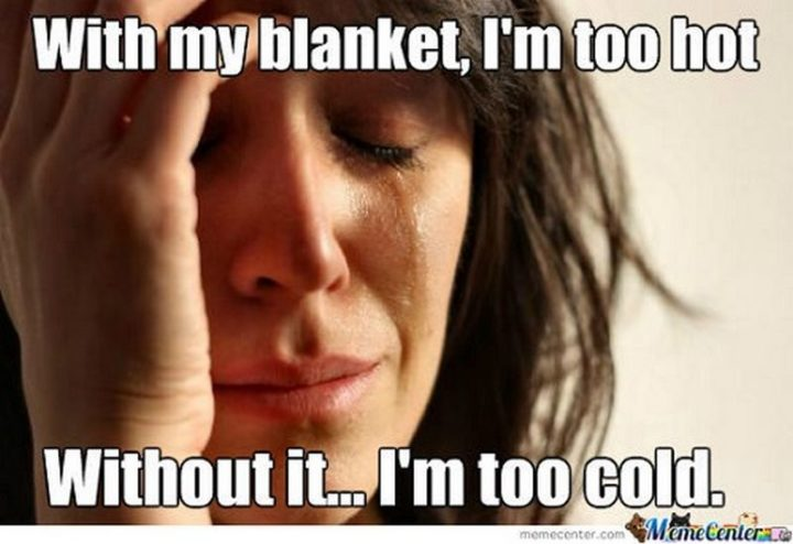 "23 Sick Memes - ""With my blanket, I'm too hot. Without it...I'm too cold."""