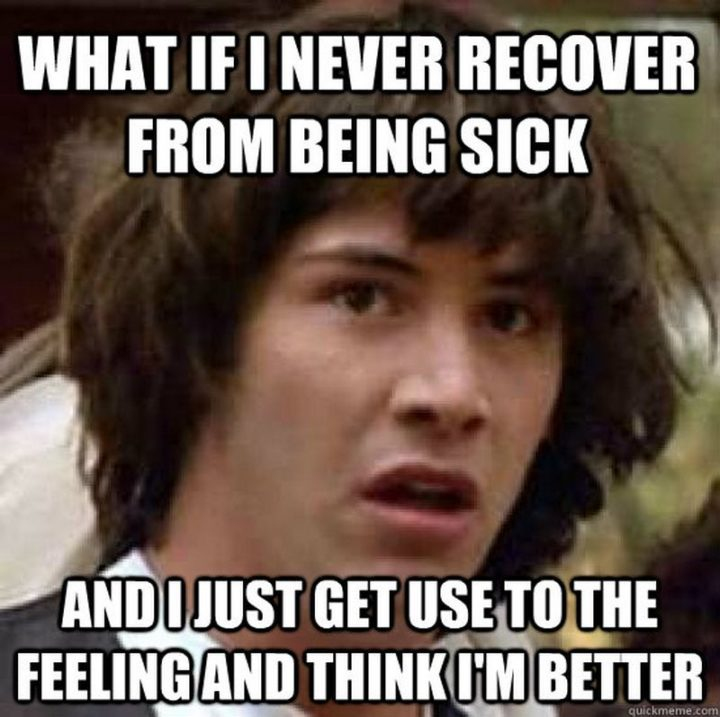 "23 Sick Memes - ""What if I never recover from being sick and I just get used to the feeling and think I'm better."""