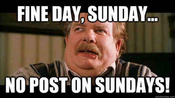 """Fine day, Sunday...No post on Sundays!"""