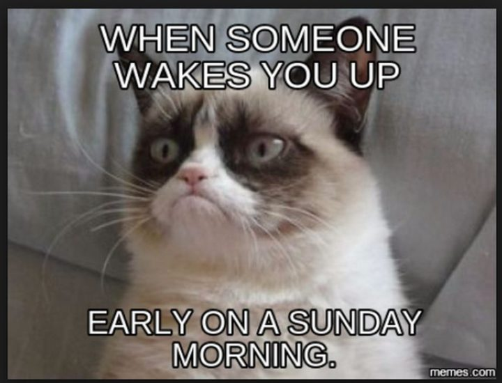 """""""When someone wakes you up early on a Sunday morning."""""""