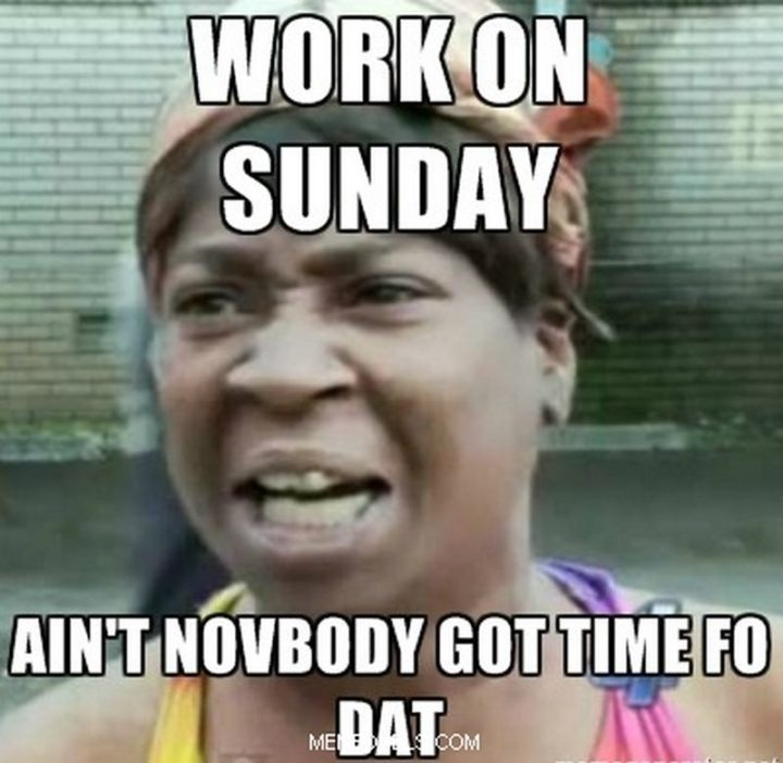 """""""Work on Sunday? Ain't novbody got time fo dat."""""""