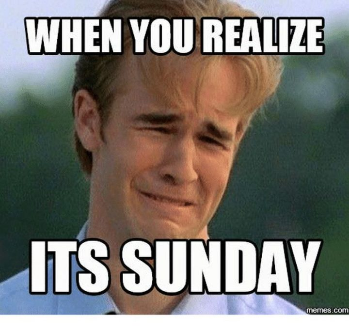 """""""When you realize it's Sunday."""""""